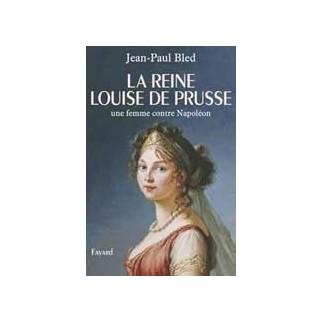 La reine Louise de Prusse. Une femme contre Napoléon
