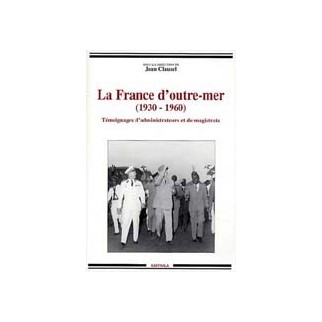 La France d'outre-mer (1930-1960) - Témoignages d'administrateurs et de magistrats