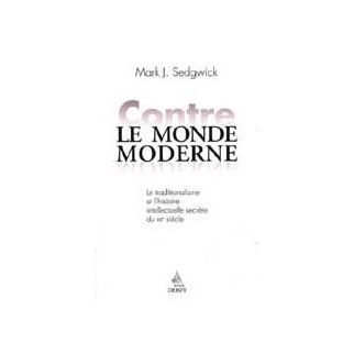 Contre le monde moderne : Le traditionnalisme et l'histoire intellectuelle secrète du XXe siècle