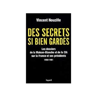 Des secrets si bien gardés. Les dossiers de la Maison-Blanche et de la CIA sur la France et ses présidents 1958-1981
