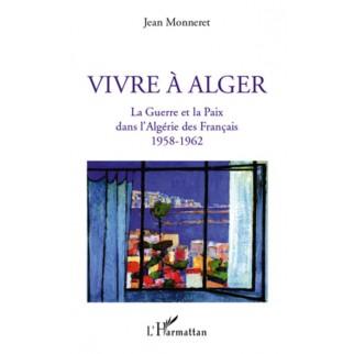 Vivre à Alger : La guerre et la paix dans l'Algérie des Français 1958-1962
