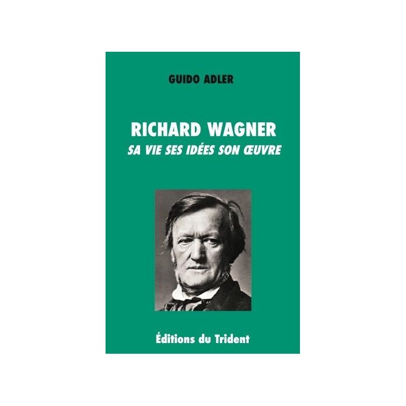 Richard Wagner Sa vie Ses idées Son oeuvre