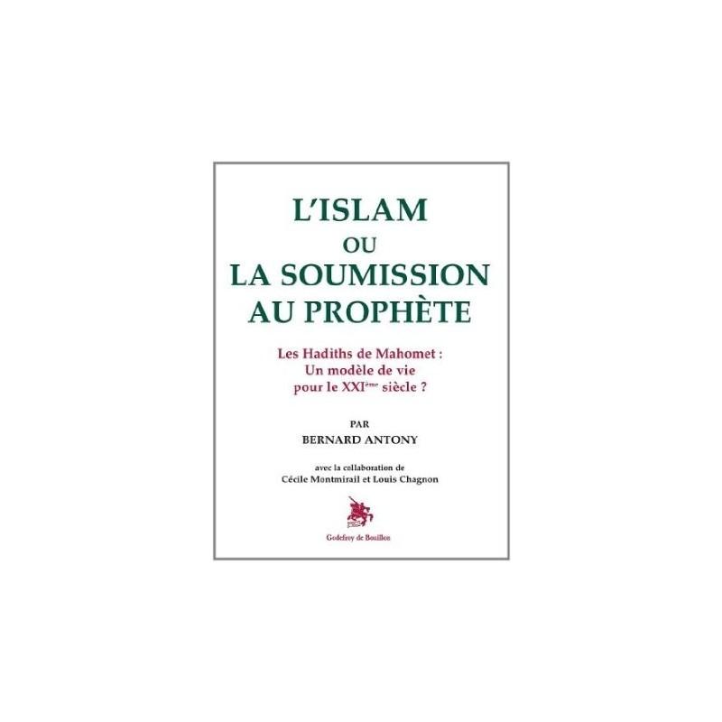 L'islam ou la soumission au prophète - Les Hadiths de Mahomet : Un modèle de vie pour le XXIème siècle ?