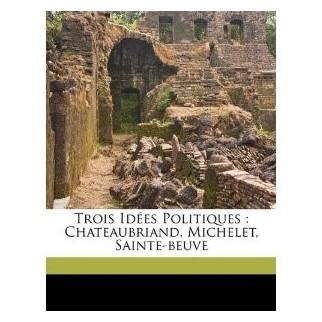 Trois idées politiques : Chateaubriand, Michelet, Sainte-Beuve